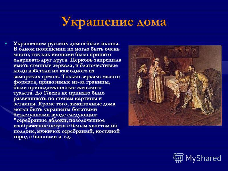 Украшение дома Украшением русских домов были иконы. В одном помещении их могло быть очень много, так как иконами было принято одаривать друг друга. Церковь запрещала иметь стенные зеркала, и благочестивые люди избегали их как одного из заморских грех