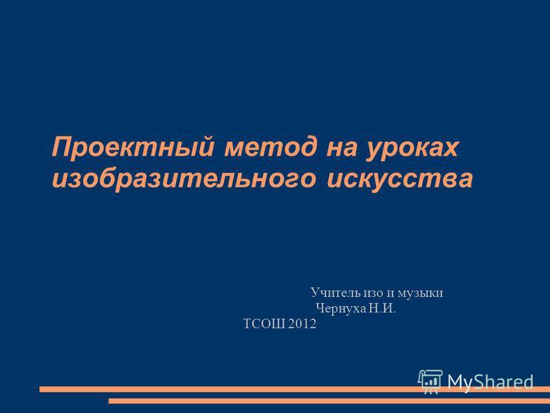 Проектный метод на уроках изобразительного искусства Учитель изо и музыки Чернуха Н.И. ТСОШ 2012