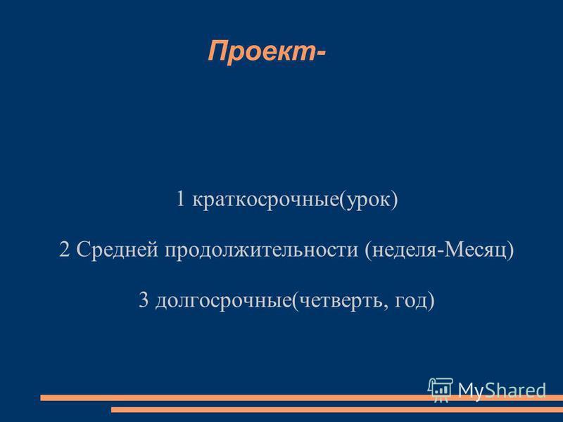 Проект- 1 краткосрочные(урок) 2 Средней продолжительности (неделя-Месяц) 3 долгосрочные(четверть, год)
