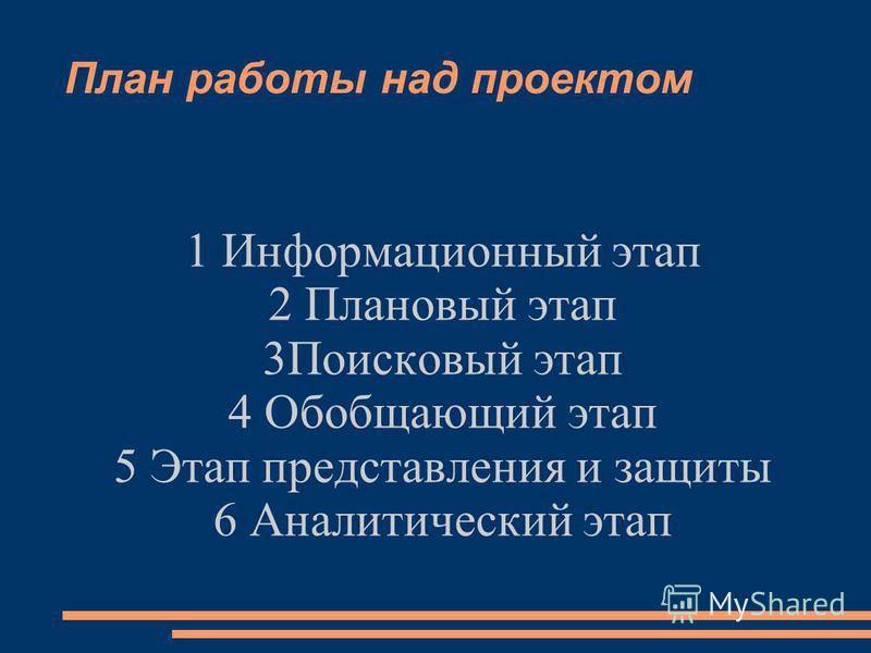 План работы над проектом 1 Информационный этап 2 Плановый этап 3Поисковый этап 4 Обобщающий этап 5 Этап представления и защиты 6 Аналитический этап