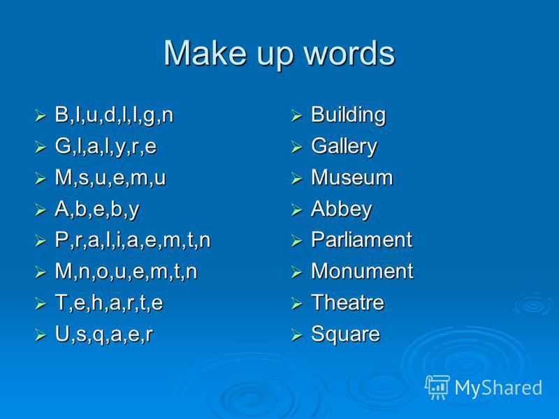 Make up words B,I,u,d,l,I,g,n G,l,a,l,y,r,e M,s,u,e,m,u A,b,e,b,y P,r,a,I,i,a,e,m,t,n M,n,o,u,e,m,t,n T,e,h,a,r,t,e U,s,q,a,e,r Building Gallery Museum Abbey Parliament Monument Theatre Square