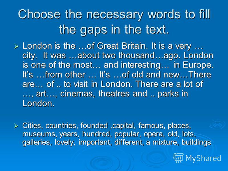 Choose the necessary words to fill the gaps in the text. London is the …of Great Britain. It is a very … city. It was …about two thousand…ago. London is one of the most… and interesting… in Europe. Its …from other … Its …of old and new…There are… of.