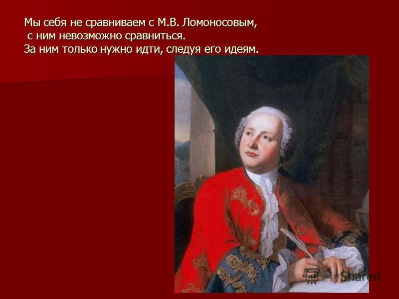 Мы себя не сравниваем с М.В. Ломоносовым, с ним невозможно сравниться. За ним только нужно идти, следуя его идеям.