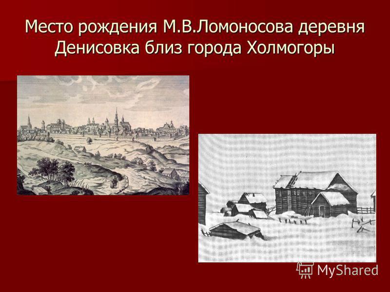 Место рождения М.В.Ломоносова деревня Денисовка близ города Холмогоры