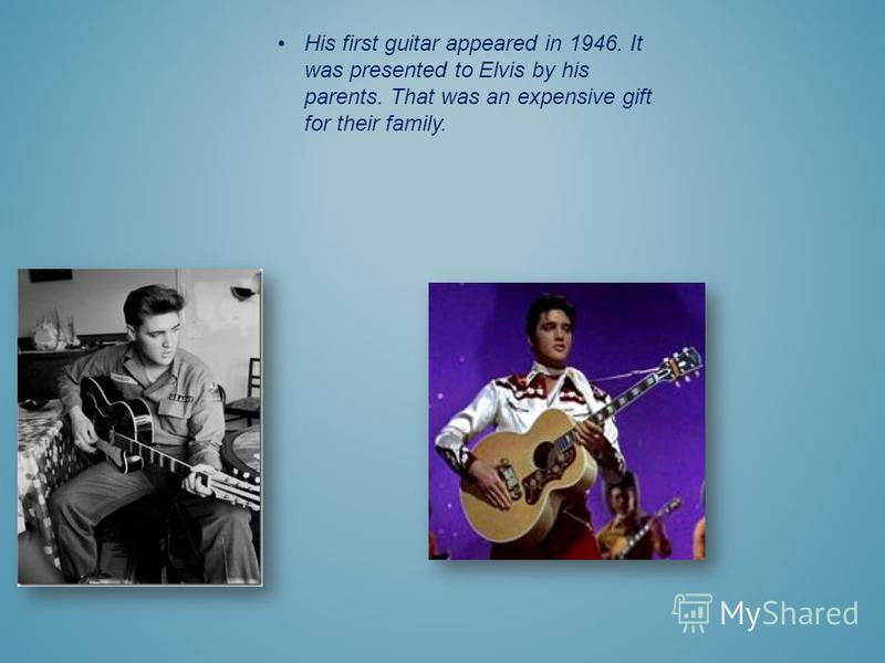 His first guitar appeared in 1946. It was presented to Elvis by his parents. That was an expensive gift for their family.