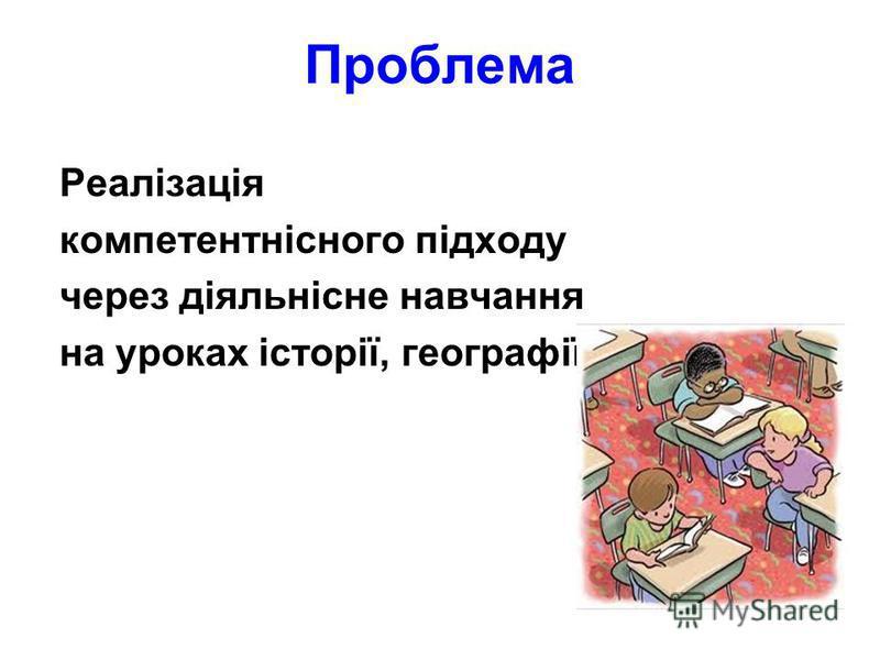 Проблема Реалізація компетентнісного підходу через діяльнісне навчання на уроках історії, географії