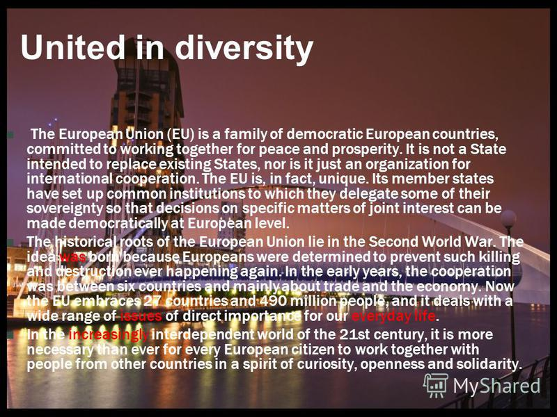 United in diversity The European Union (EU) is a family of democratic European countries, committed to working together for peace and prosperity. It is not a State intended to replace existing States, nor is it just an organization for international