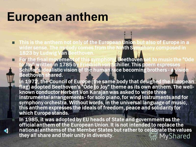 European anthem This is the anthem not only of the European Union but also of Europe in a wider sense. The melody comes from the Ninth Symphony composed in 1823 by Ludwig Van Beethoven. For the final movement of this symphony, Beethoven set to music
