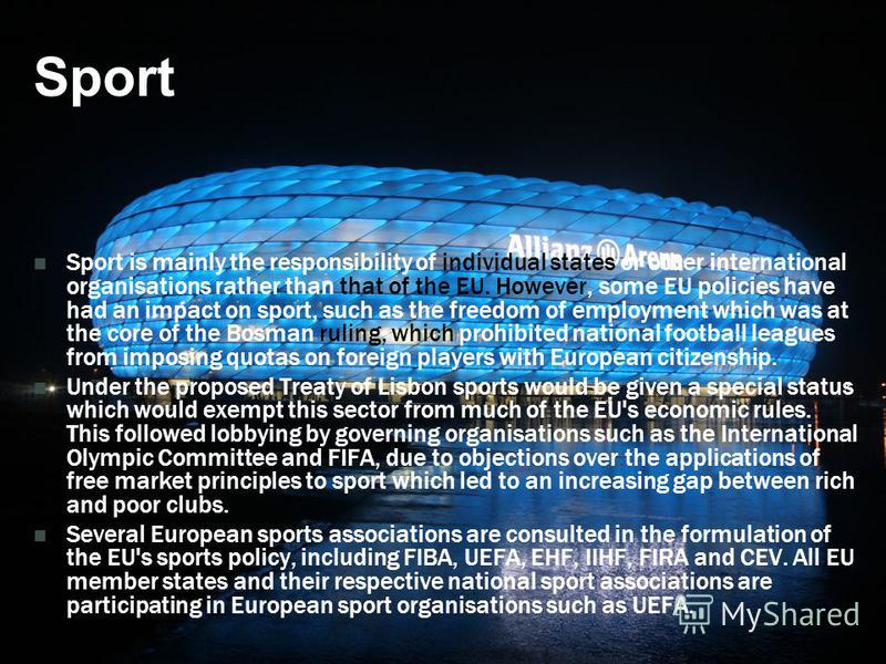 Sport Sport is mainly the responsibility of individual states or other international organisations rather than that of the EU. However, some EU policies have had an impact on sport, such as the freedom of employment which was at the core of the Bosma