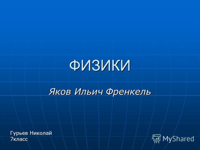 ФИЗИКИ Яков Ильич Френкель Гурьев Николай 7 класс