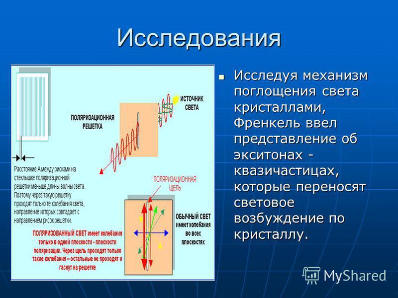 Исследования Исследуя механизм поглощения света кристаллами, Френкель ввел представление об экситонах - квазичастицах, которые переносят световое возбуждение по кристаллу. Исследуя механизм поглощения света кристаллами, Френкель ввел представление об