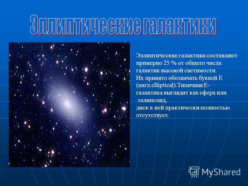 Эллиптические галактики составляют примерно 25 % от общего числа галактик высокой светимости. Их принято обозначать буквой E (англ.elliptical).Типичная Е- галактика выглядит как сфера или эллипсоид, диск в ней практически полностью отсутствует.