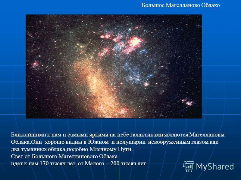Ближайшими к нам и самыми яркими на небе галактиками являются Магеллановы Облака.Они хорошо видны в Южном и полушарии невооруженным глазом как два туманных облака,подобно Млечному Пути. Свет от Большого Магелланового Облака идет к нам 170 тысяч лет,