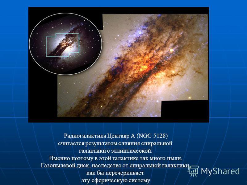 Радиогалактика Центавр А (NGC 5128) считается результатом слияния спиральной галактики с эллиптической. Именно поэтому в этой галактике так много пыли. Газопылевой диск, наследство от спиральной галактики, как бы перечеркивает эту сферическую систему