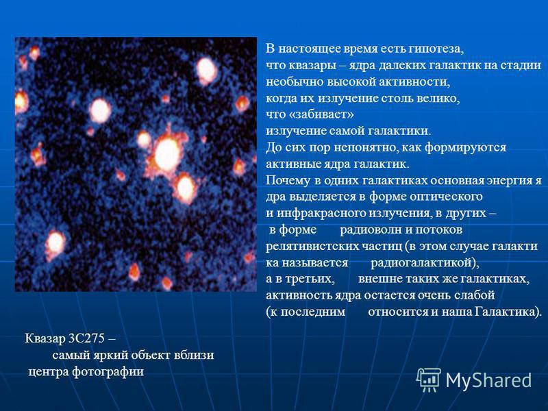 В настоящее время есть гипотеза, что квазары – ядра далеких галактик на стадии необычно высокой активности, когда их излучение столь велико, что «забивает» излучение самой галактики. До сих пор непонятно, как формируются активные ядра галактик. Почем