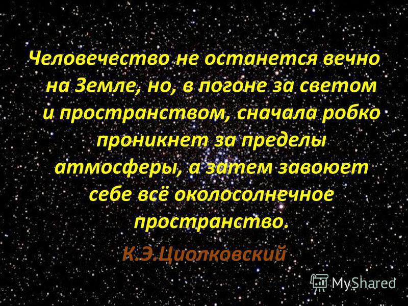 Человечество не останется вечно на Земле, но, в погоне за светом и пространством, сначала робко проникнет за пределы атмосферы, а затем завоюет себе всё околосолнечное пространство. К.Э.Циолковский