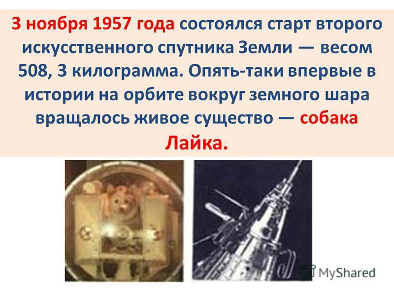 3 ноября 1957 года состоялся старт второго искусственного спутника Земли весом 508, 3 килограмма. Опять-таки впервые в истории на орбите вокруг земного шара вращалось живое существо собака Лайка.