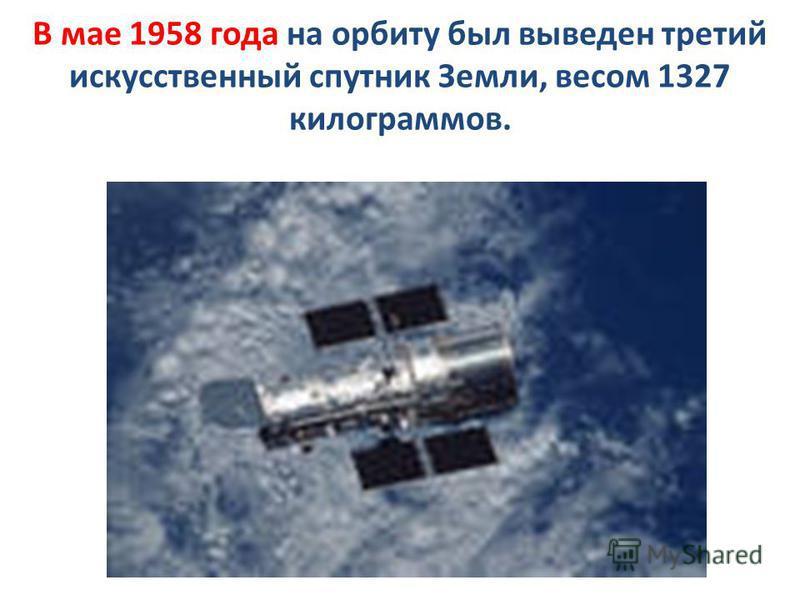 В мае 1958 года на орбиту был выведен третий искусственный спутник Земли, весом 1327 килограммов.