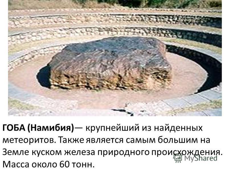 ГОБА (Намибия) крупнейший из найденных метеоритов. Также является самым большим на Земле куском железа природного происхождения. Масса около 60 тонн.