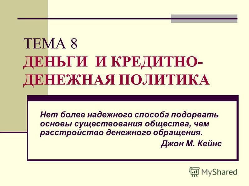 1 ТЕМА 8 ДЕНЬГИ И КРЕДИТНО- ДЕНЕЖНАЯ ПОЛИТИКА Нет более надежного способа подорвать основы существования общества, чем расстройство денежного обращения. Джон М. Кейнс