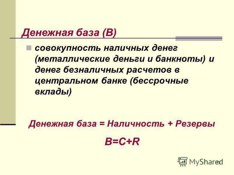 13 совокупность наличных денег (металлические деньги и банкноты) и денег безналичных расчетов в центральном банке (бессрочные вклады) Денежная база = Наличность + Резервы B=C+R Денежная база (B)