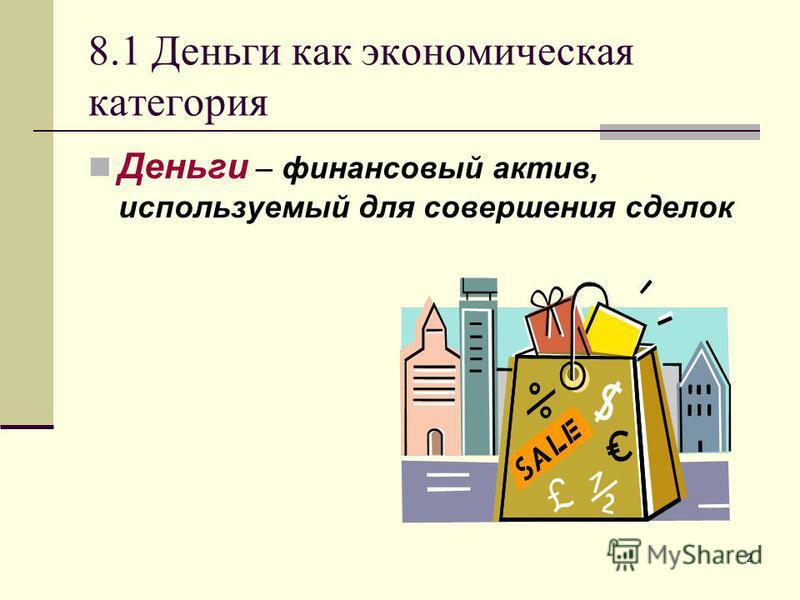 2 8.1 Деньги как экономическая категория Деньги – финансовый актив, используемый для совершения сделок