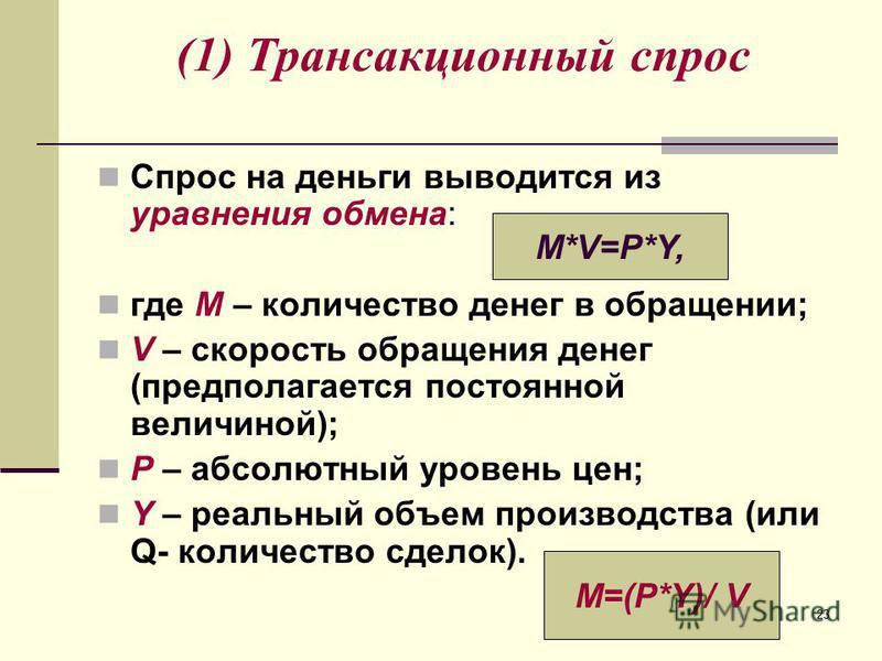 23 (1) Трансакционный спрос Спрос на деньги выводится из уравнения обмена: где М – количество денег в обращении; V – скорость обращения денег (предполагается постоянной величиной); P – абсолютный уровень цен; Y – реальный объем производства (или Q- к
