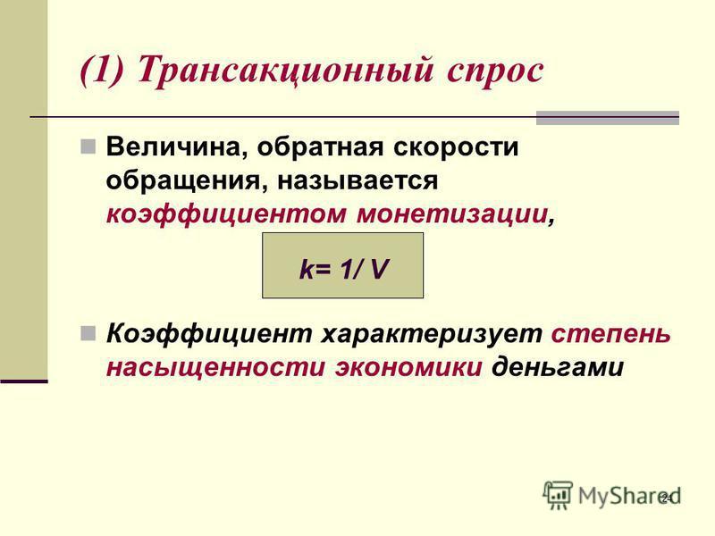 24 (1) Трансакционный спрос Величина, обратная скорости обращения, называется коэффициентом монетизации, Коэффициент характеризует степень насыщенности экономики деньгами k= 1/ V