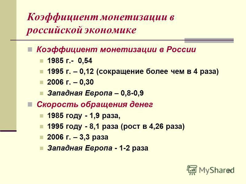 28 Коэффициент монетизации в российской экономике Коэффициент монетизации в России 1985 г.- 0,54 1995 г. – 0,12 (сокращение более чем в 4 раза) 2006 г. – 0,30 Западная Европа – 0,8-0,9 Скорость обращения денег 1985 году - 1,9 раза, 1995 году - 8,1 ра