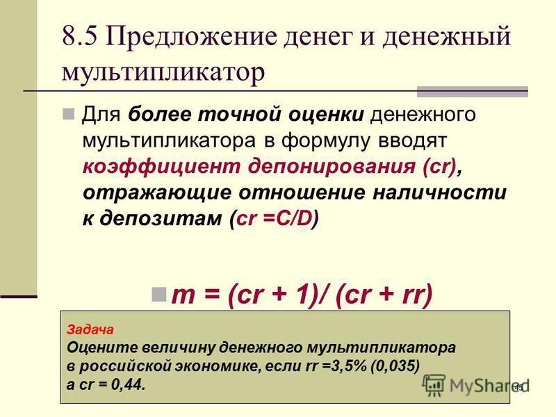 45 8.5 Предложение денег и денежный мультипликатор Для более точной оценки денежного мультипликатора в формулу вводят коэффициент депонирования (cr), отражающие отношение наличности к депозитам (сr =C/D) m = (cr + 1)/ (cr + rr) Задача Оцените величин