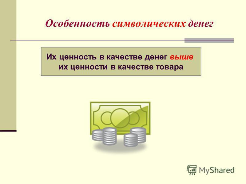 6 Особенность символических денег Их ценность в качестве денег выше их ценности в качестве товара