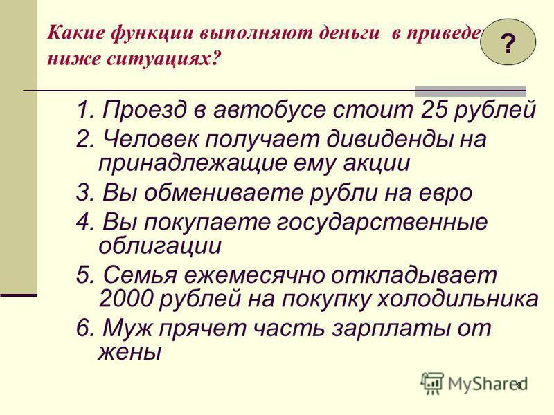 8 Какие функции выполняют деньги в приведенных ниже ситуациях? 1. Проезд в автобусе стоит 25 рублей 2. Человек получает дивиденды на принадлежащие ему акции 3. Вы обмениваете рубли на евро 4. Вы покупаете государственные облигации 5. Семья ежемесячно
