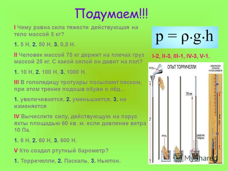 Подумаем!!! I Чему равна сила тяжести действующая на тело массой 5 кг? 1. 5 Н, 2. 50 Н, 3. 0,5 Н. II Человек массой 75 кг держит на плечах груз массой 25 кг. С какой силой он давит на пол? 1. 10 Н, 2. 100 Н, 3. 1000 Н. III В гололедицу тротуары посып