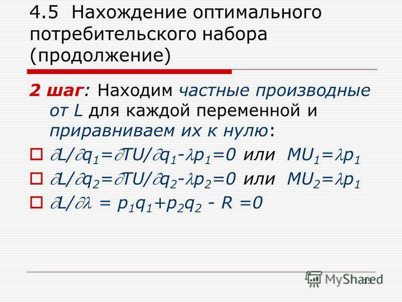 15 4.5 Нахождение оптимального потребительского набора (продолжение) 2 шаг: Находим частные производные от L для каждой переменной и приравниваем их к нулю: L/q 1 =TU/q 1 -p 1 =0 или MU 1 =p 1 L/q 2 =TU/q 2 -p 2 =0 или MU 2 =p 1 L/ = p 1 q 1 +p 2 q 2