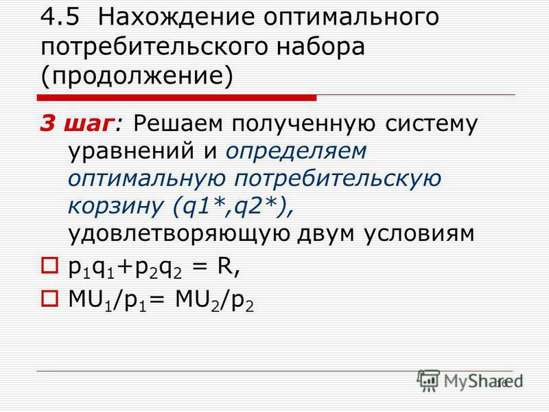16 4.5 Нахождение оптимального потребительского набора (продолжение) 3 шаг: Решаем полученную систему уравнений и определяем оптимальную потребительскую корзину (q1*,q2*), удовлетворяющую двум условиям p 1 q 1 +p 2 q 2 = R, MU 1 /p 1 = MU 2 /p 2