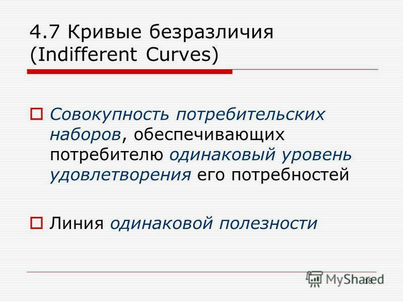 18 4.7 Кривые безразличия (Indifferent Curves) Cовокупность потребительских наборов, обеспечивающих потребителю одинаковый уровень удовлетворения его потребностей Линия одинаковой полезности