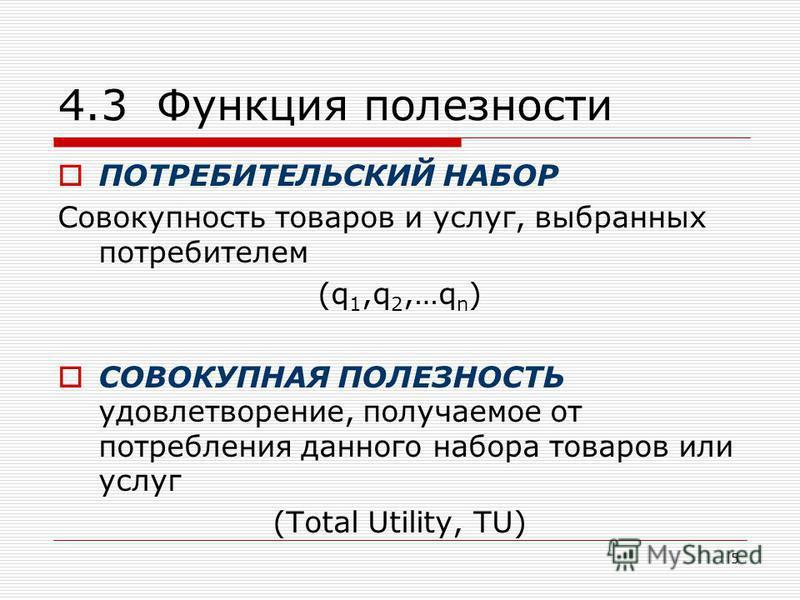 5 4.3 Функция полезности ПОТРЕБИТЕЛЬСКИЙ НАБОР Совокупность товаров и услуг, выбранных потребителем (q 1,q 2,…q n ) СОВОКУПНАЯ ПОЛЕЗНОСТЬ удовлетворение, получаемое от потребления данного набора товаров или услуг (Total Utility, TU)