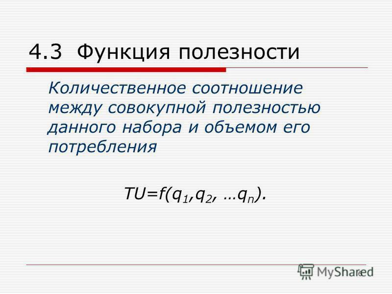 6 4.3 Функция полезности Количественное соотношение между совокупной полезностью данного набора и объемом его потребления ТU=f(q 1,q 2, …q n ).