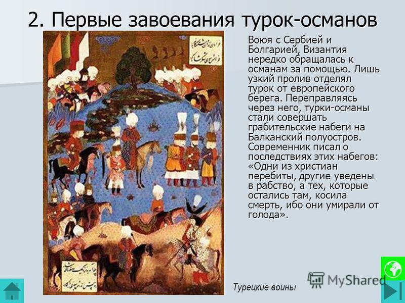 2. Первые завоевания турок-османов Воюя с Сербией и Болгарией, Византия нередко обращалась к османам за помощью. Лишь узкий пролив отделял турок от европейского берега. Переправляясь через него, турки-османы стали совершать грабительские набеги на Ба