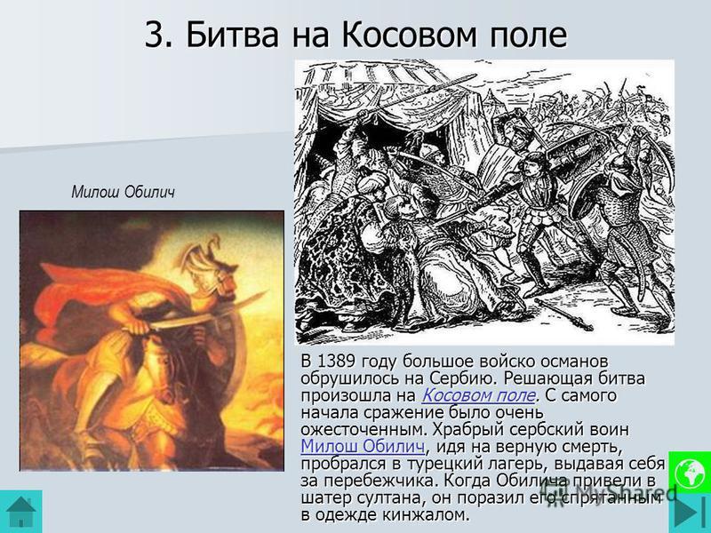 3. Битва на Косовом поле В 1389 году большое войско османов обрушилось на Сербию. Решающая битва произошла на Косовом поле. С самого начала сражение было очень ожесточенным. Храбрый сербский воин Милош Обилич, идя на верную смерть, пробрался в турецк