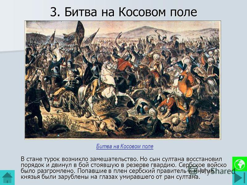 3. Битва на Косовом поле В стане турок возникло замешательство. Но сын султана восстановил порядок и двинул в бой стоявшую в резерве гвардию. Сербское войско было разгромлено. Попавшие в плен сербский правитель и многие князья были зарублены на глаза