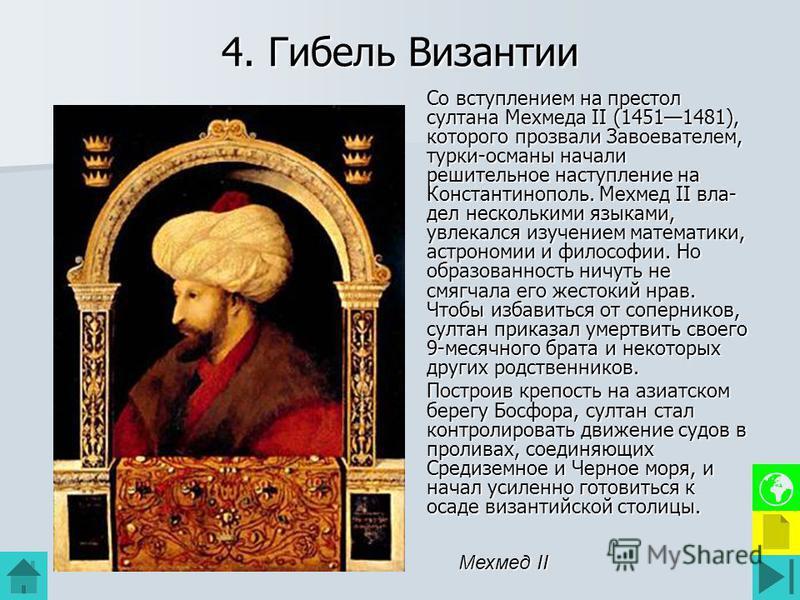 4. Гибель Византии Со вступлением на престол султана Мехмеда II (14511481), которого прозвали Завоевателем, турки-османы начали решительное наступление на Константинополь. Мехмед II вла дел несколькими языками, увлекался изучением математики, астрон