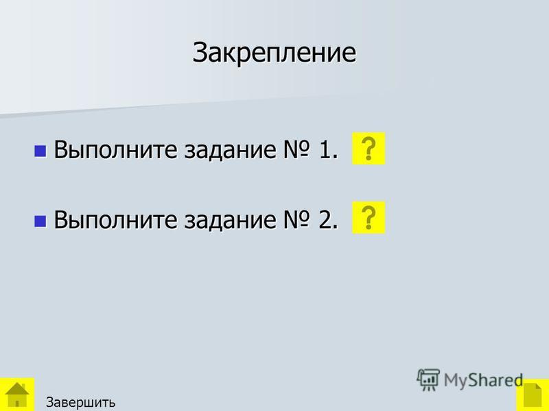 Закрепление Выполните задание 1. Выполните задание 1. Выполните задание 2. Выполните задание 2. Завершить