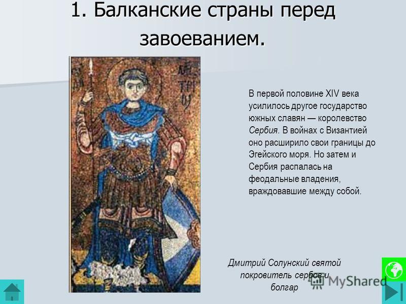 1. Балканские страны перед завоеванием. В первой половине XIV века усилилось другое государство южных славян королевство Сербия. В войнах с Византией оно расширило свои границы до Эгейского моря. Но затем и Сербия распалась на феодальные владения, вр