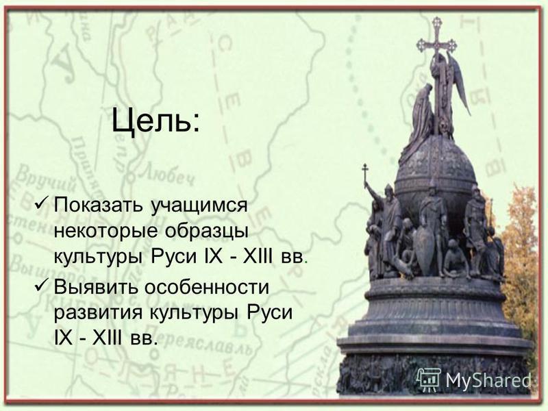 Цель: Показать учащимся некоторые образцы культуры Руси IX - XIII вв. Выявить особенности развития культуры Руси IX - XIII вв.