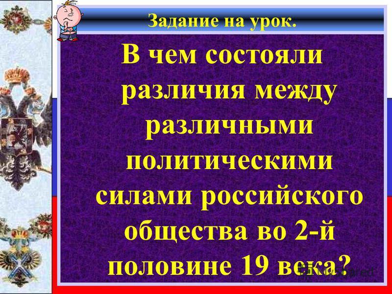 Задание на урок. В чем состояли различия между различными политическими силами российского общества во 2-й половине 19 века?