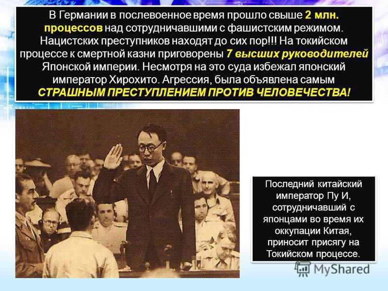 В Германии в послевоенное время прошло свыше 2 млн. процессов над сотрудничавшими с фашистским режимом. Нацистских преступников находят до сих пор!!! На токийском процессе к смертной казни приговорены 7 высших руководителей Японской империи. Несмотря