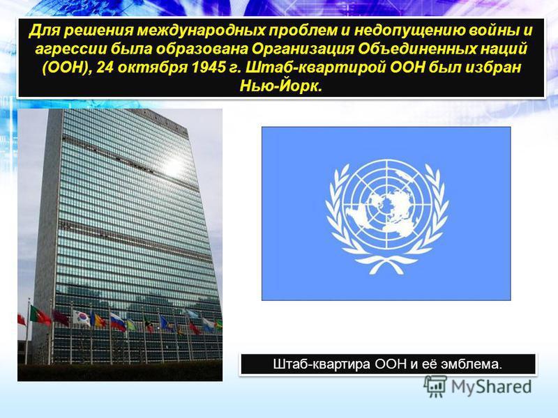 Для решения международных проблем и недопущению войны и агрессии была образована Организация Объединенных наций (ООН), 24 октября 1945 г. Штаб-квартирой ООН был избран Нью-Йорк. Штаб-квартира ООН и её эмблема.