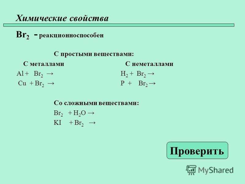 Химические свойства Br 2 - реакционно способен С простыми веществами: С металлами С неметаллами Al + Br 2 H 2 + Br 2 Cu + Br 2 P + Br 2 Со сложными веществами: Br 2 + H 2 O KI + Br 2 Проверить