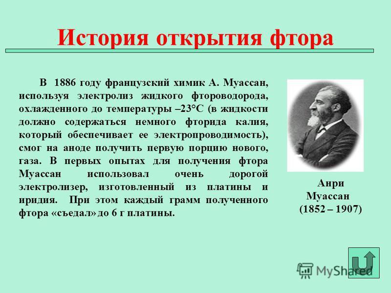 В 1886 году французский химик А. Муассан, используя электролиз жидкого фтороводорода, охлажденного до температуры –23°C (в жидкости должно содержаться немного фторида калия, который обеспечивает ее электропроводимость), смог на аноде получить первую